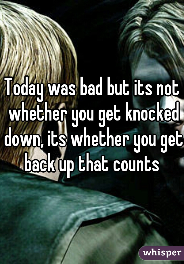 Today was bad but its not whether you get knocked down, its whether you get back up that counts