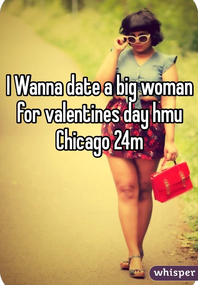 I Wanna date a big woman for valentines day hmu Chicago 24m