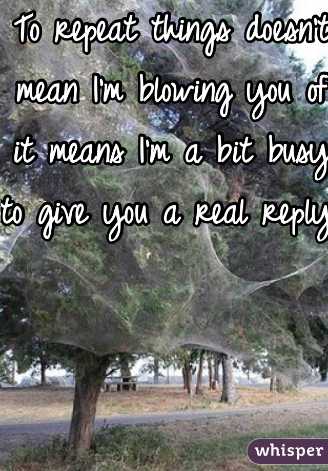 To repeat things doesn't mean I'm blowing you of it means I'm a bit busy to give you a real reply.