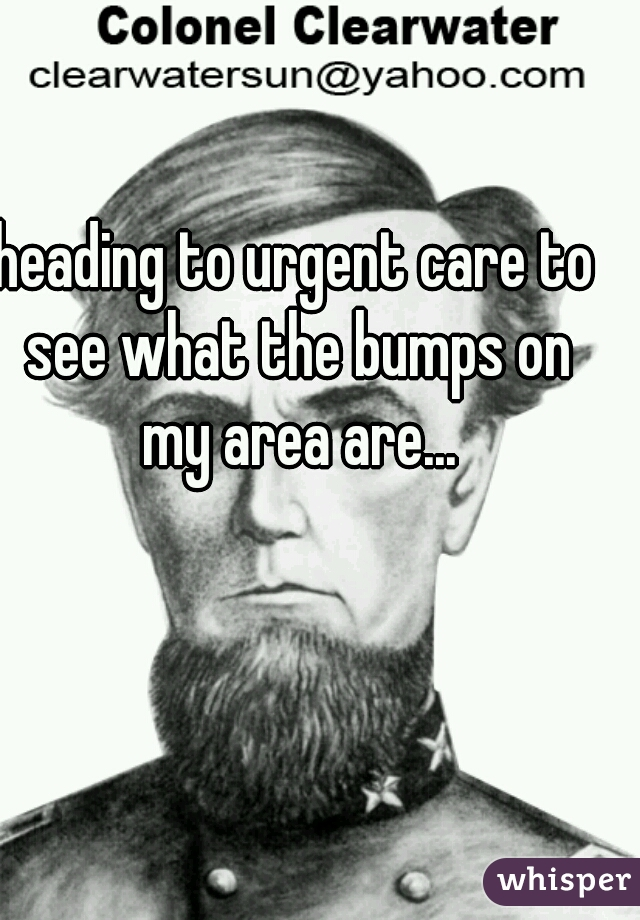 heading to urgent care to see what the bumps on my area are...