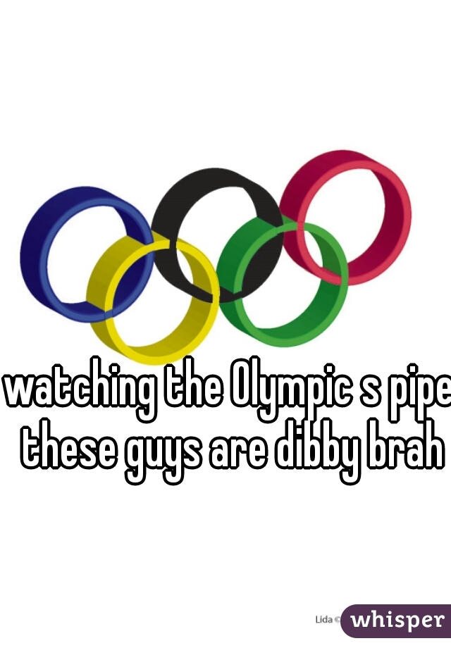watching the Olympic s pipe these guys are dibby brah