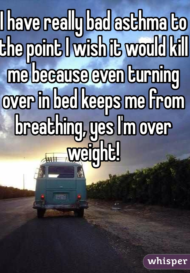 I have really bad asthma to the point I wish it would kill me because even turning over in bed keeps me from breathing, yes I'm over weight!