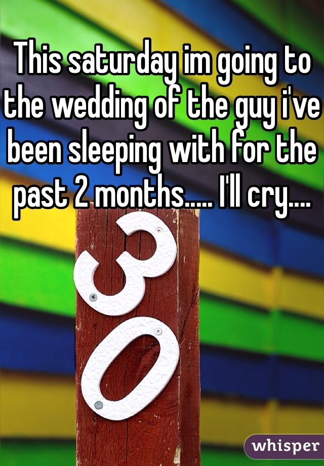 This saturday im going to the wedding of the guy i've been sleeping with for the past 2 months..... I'll cry....