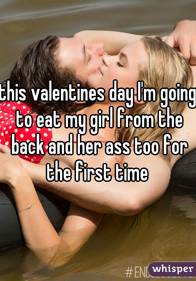 this valentines day I'm going to eat my girl from the back and her ass too for the first time