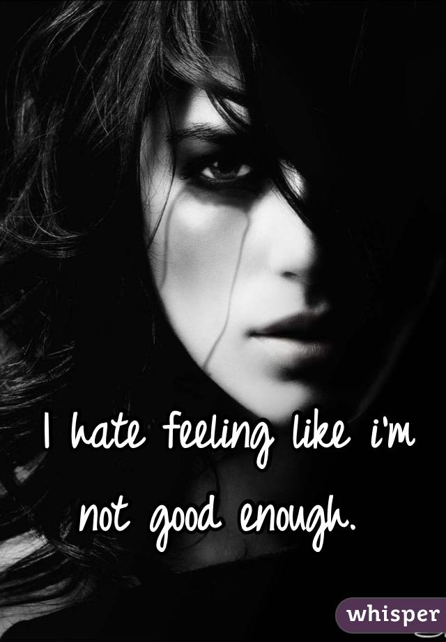 I hate feeling like i'm not good enough.