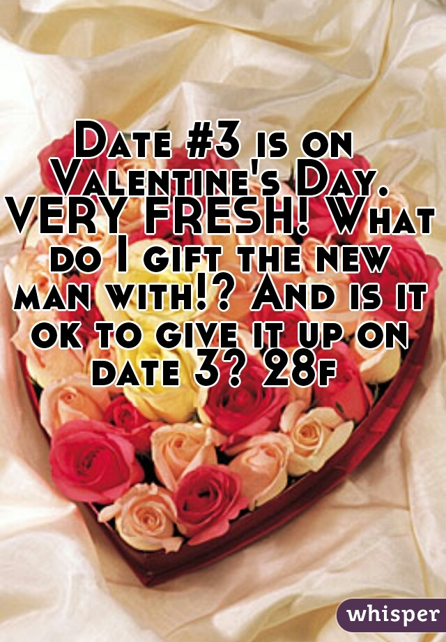 Date #3 is on Valentine's Day. VERY FRESH! What do I gift the new man with!? And is it ok to give it up on date 3? 28f