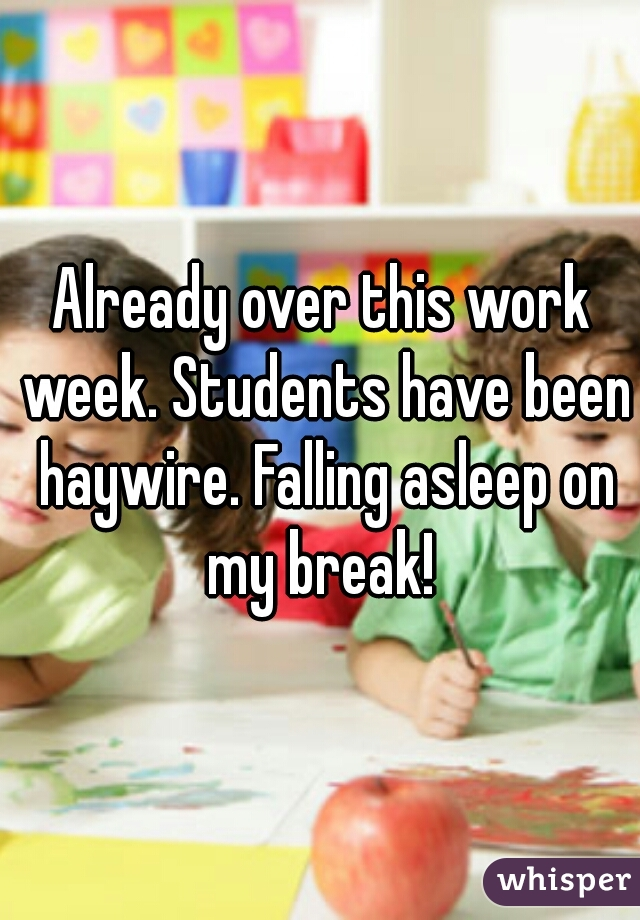 Already over this work week. Students have been haywire. Falling asleep on my break!