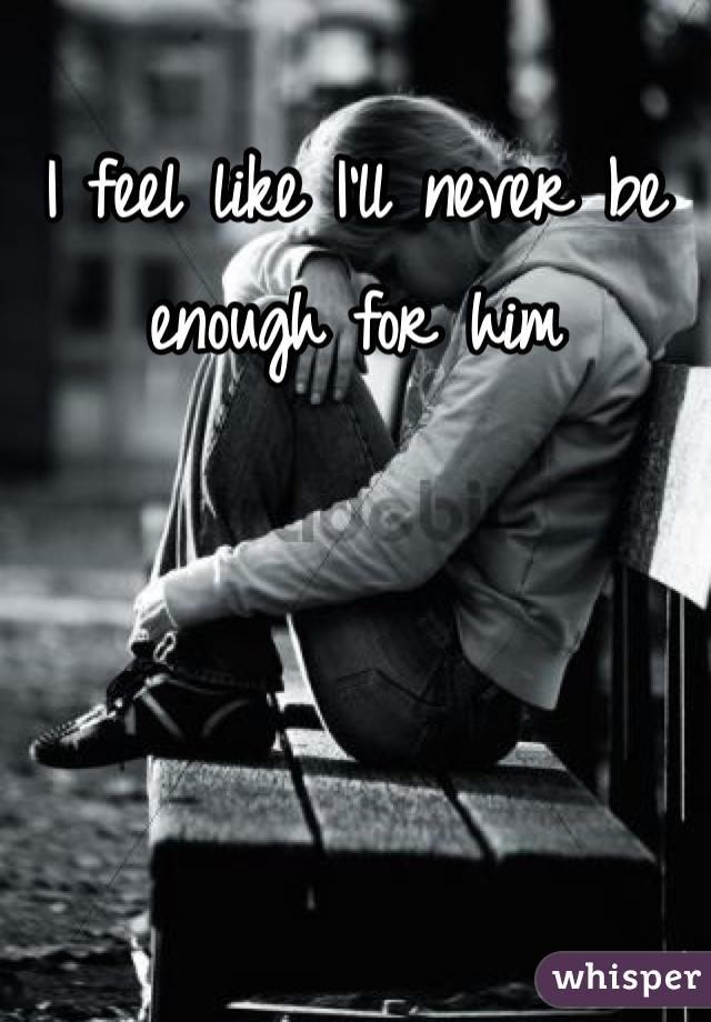 I feel like I'll never be enough for him