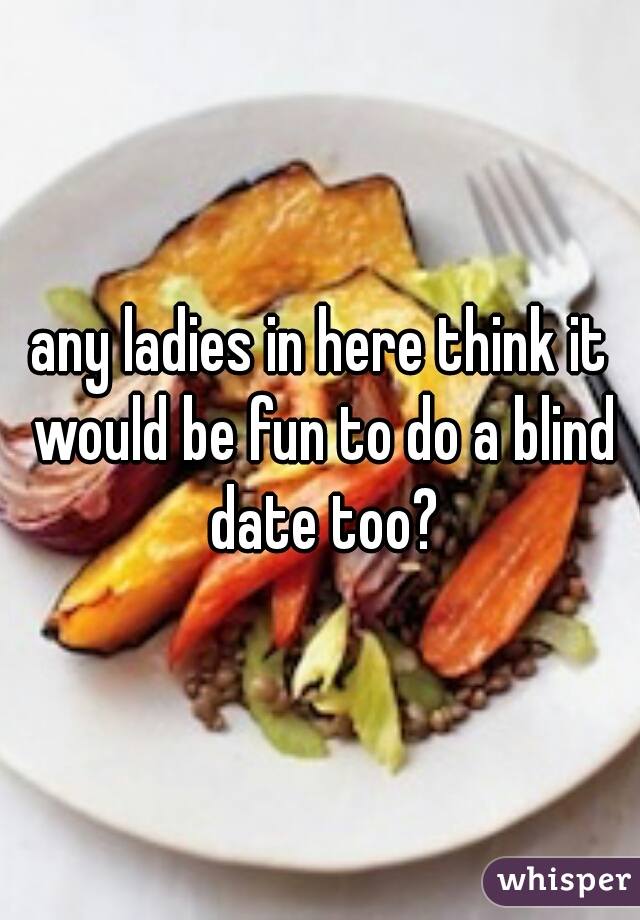 any ladies in here think it would be fun to do a blind date too?