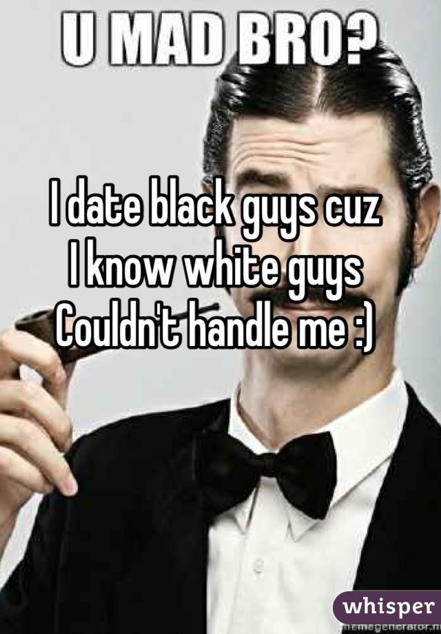I date black guys cuz I know white guys  Couldn't handle me :)