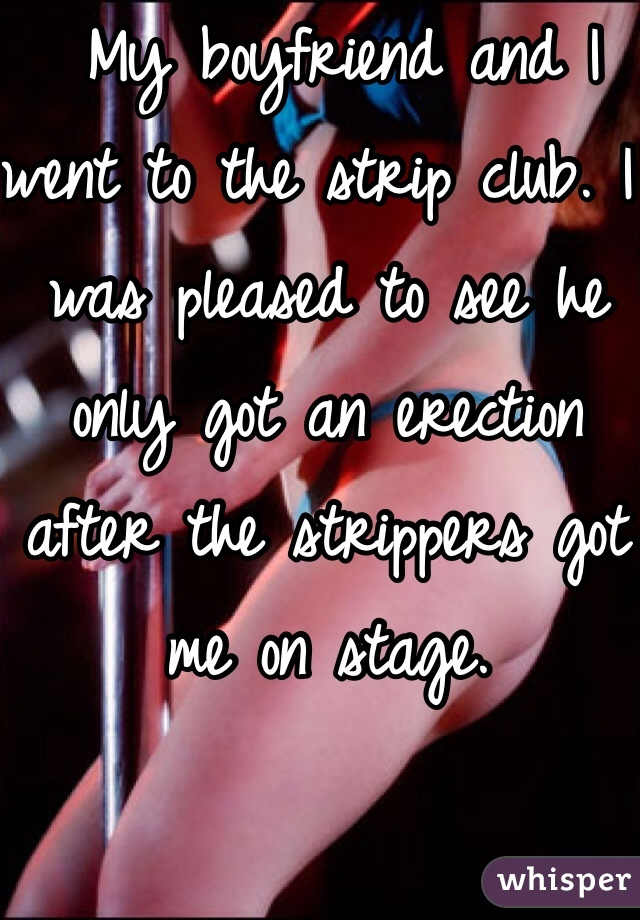 My boyfriend and I went to the strip club. I was pleased to see he only got an erection after the strippers got me on stage.