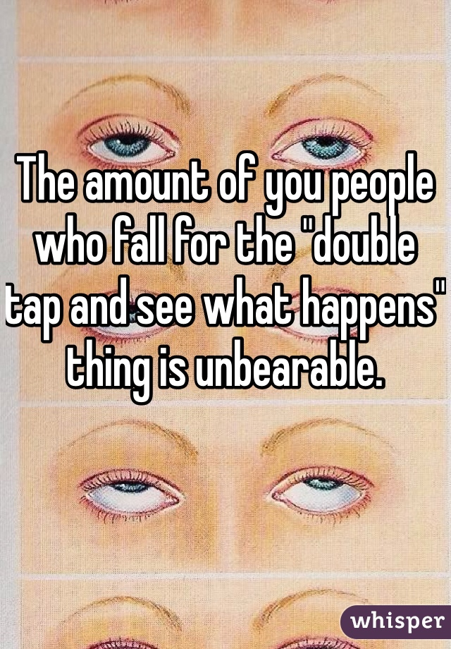 """The amount of you people who fall for the """"double tap and see what happens"""" thing is unbearable."""