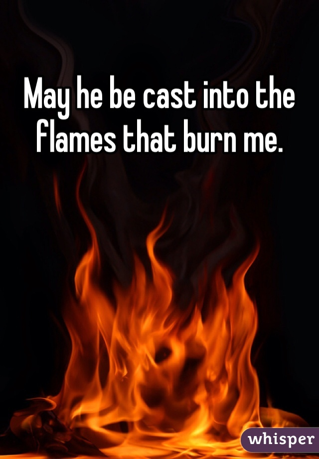 May he be cast into the flames that burn me.