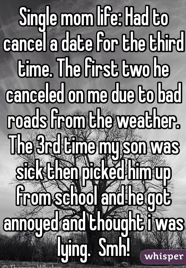 Single mom life: Had to cancel a date for the third time. The first two he canceled on me due to bad roads from the weather. The 3rd time my son was sick then picked him up from school and he got annoyed and thought i was lying.  Smh!