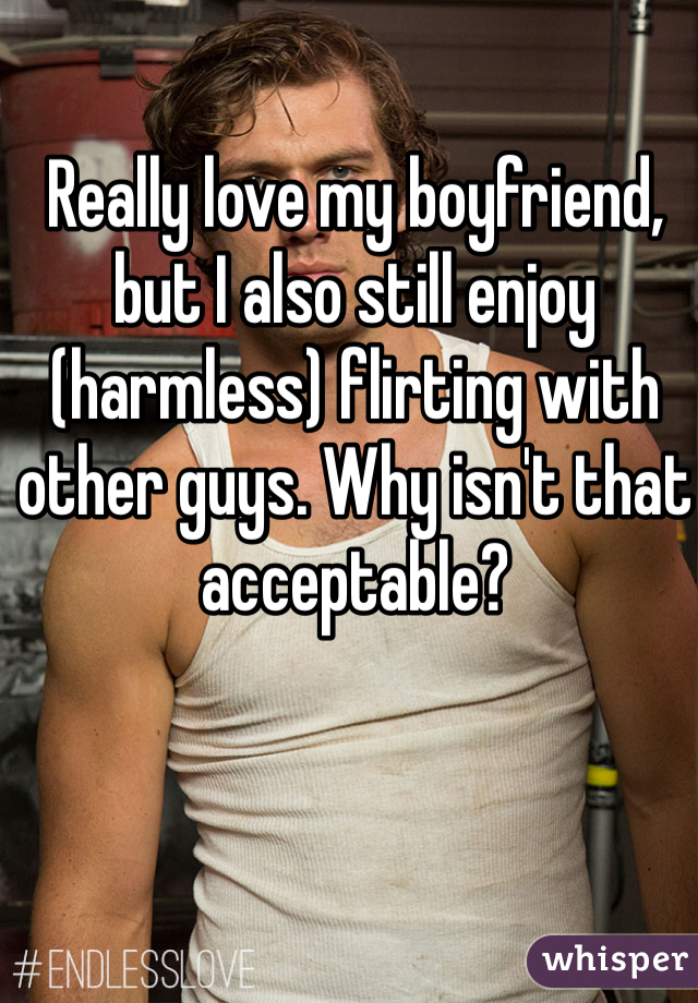 Really love my boyfriend, but I also still enjoy (harmless) flirting with other guys. Why isn't that acceptable?