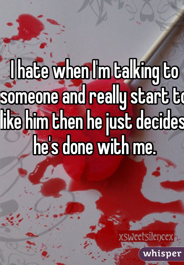 I hate when I'm talking to someone and really start to like him then he just decides he's done with me.