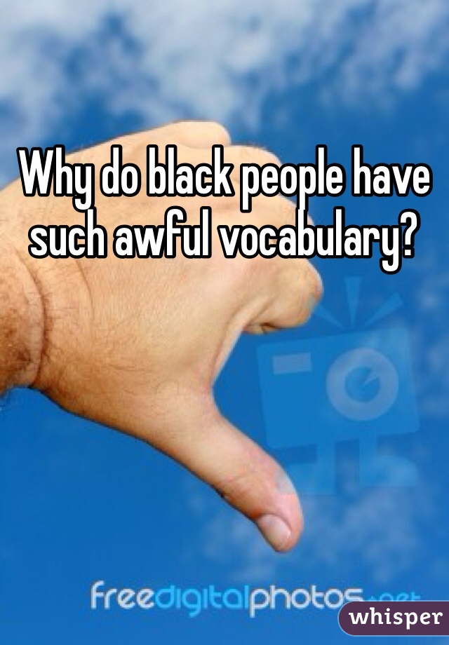 Why do black people have such awful vocabulary?