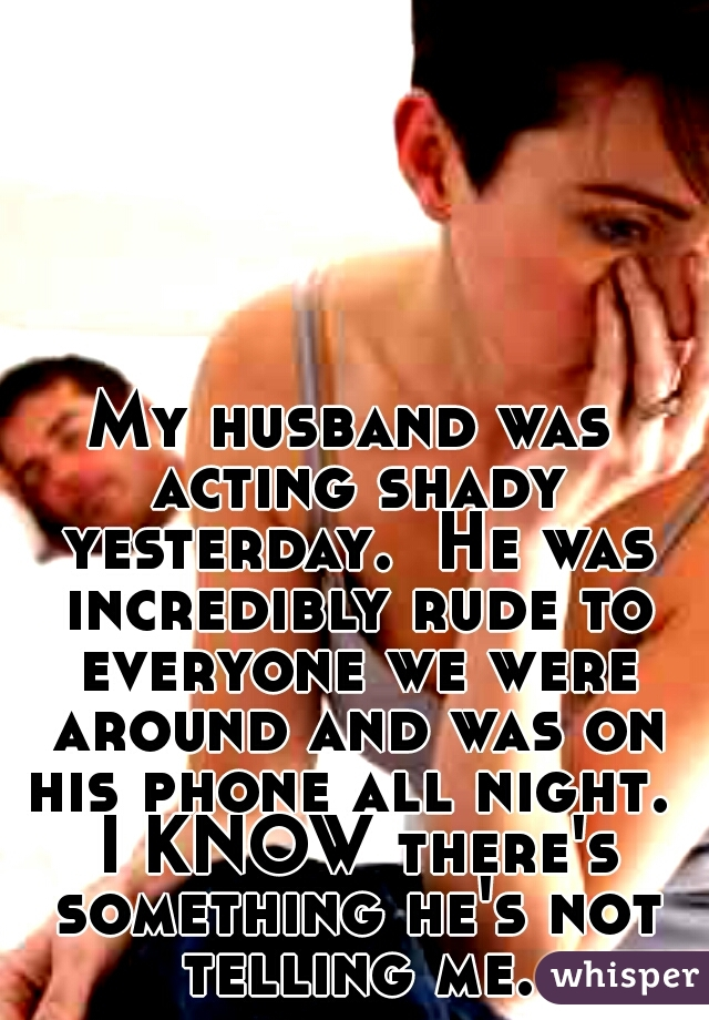 My husband was acting shady yesterday.  He was incredibly rude to everyone we were around and was on his phone all night.  I KNOW there's something he's not telling me.