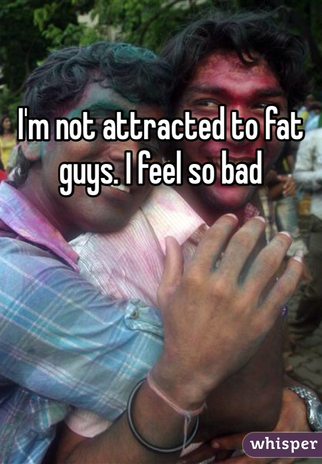 I'm not attracted to fat guys. I feel so bad