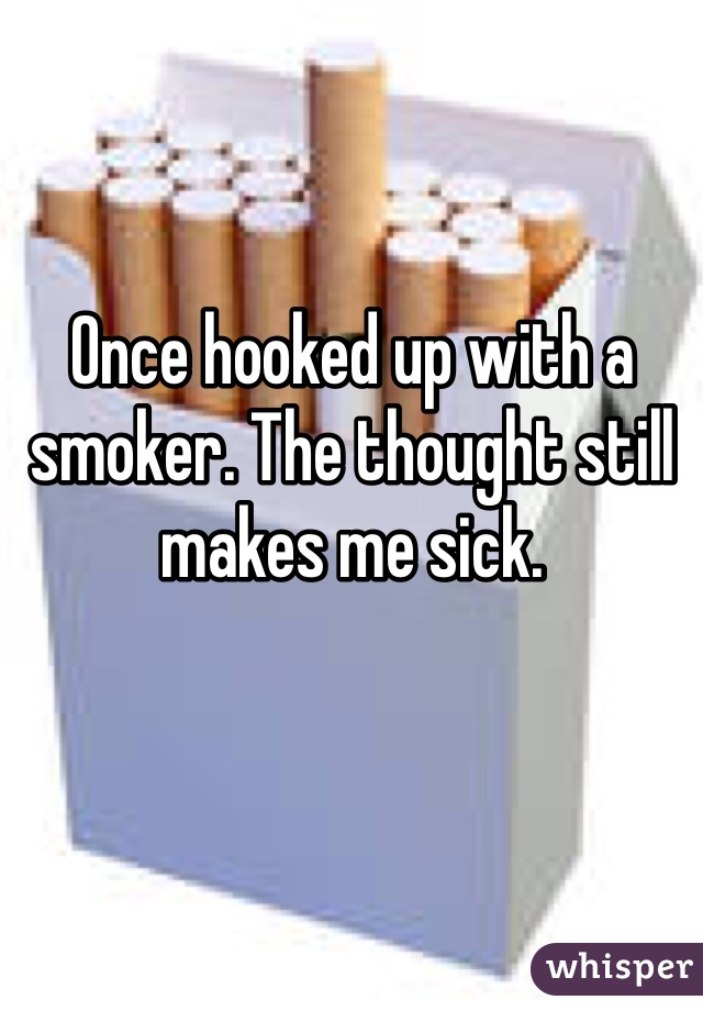 Once hooked up with a smoker. The thought still makes me sick.