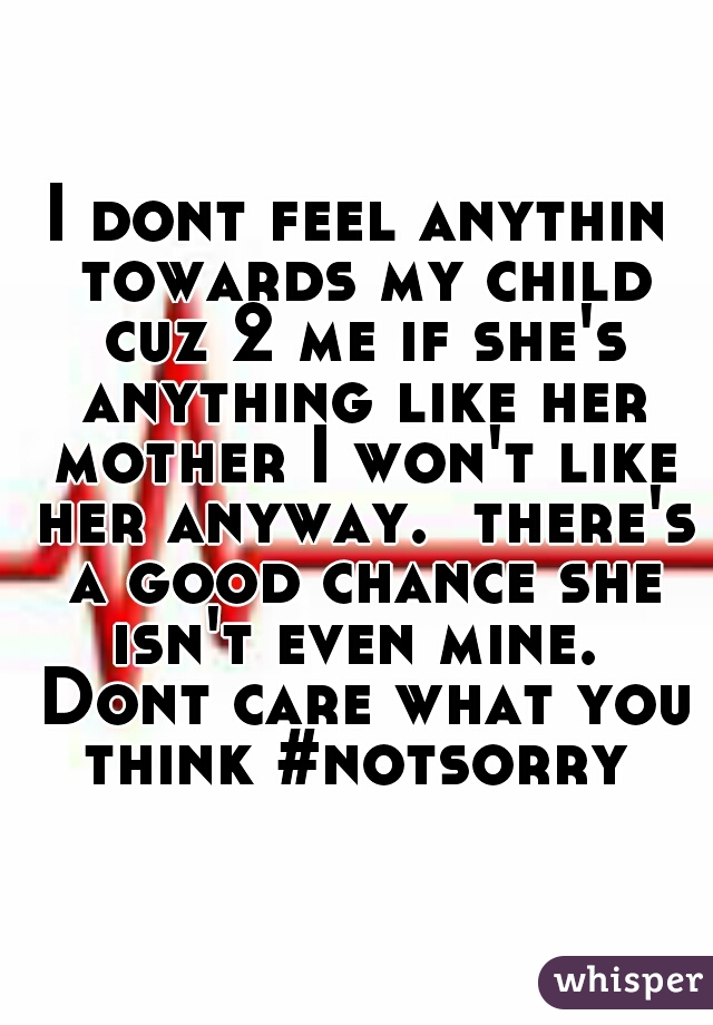 I dont feel anythin towards my child cuz 2 me if she's anything like her mother I won't like her anyway.  there's a good chance she isn't even mine.  Dont care what you think #notsorry