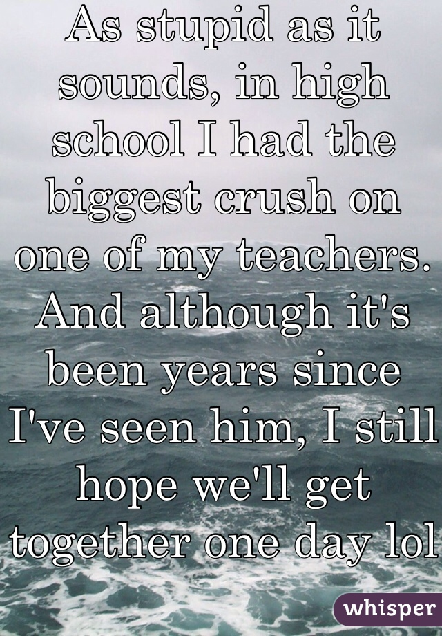 As stupid as it sounds, in high school I had the biggest crush on one of my teachers. And although it's been years since I've seen him, I still hope we'll get together one day lol
