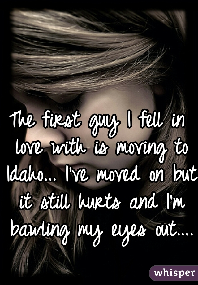 The first guy I fell in love with is moving to Idaho... I've moved on but it still hurts and I'm bawling my eyes out....