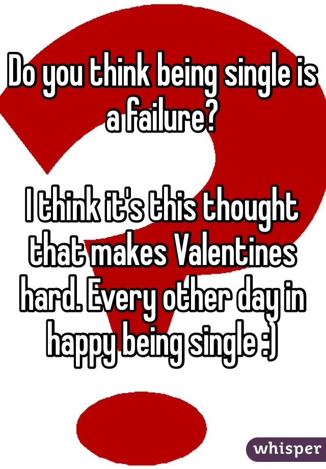 Do you think being single is a failure?  I think it's this thought that makes Valentines hard. Every other day in happy being single :)
