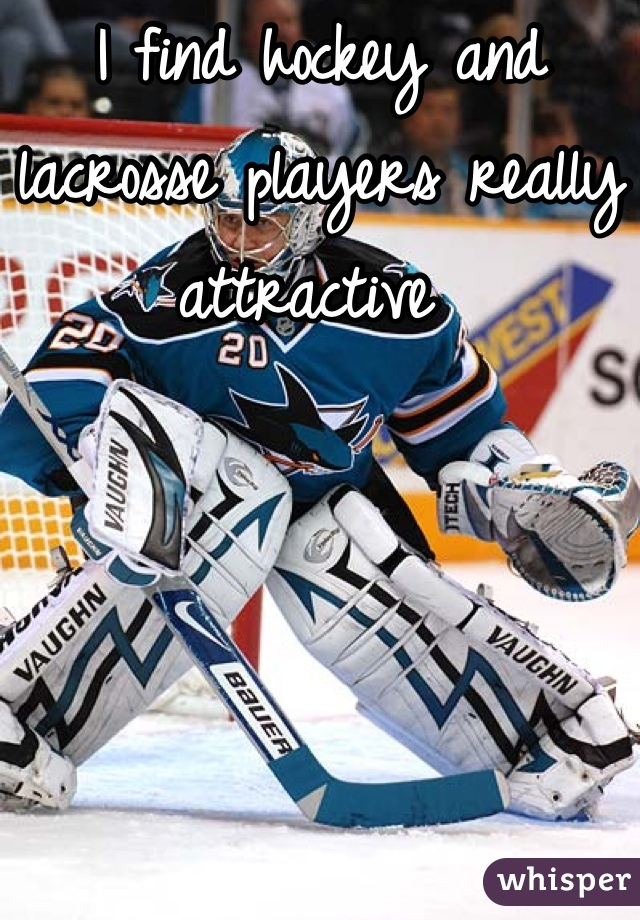I find hockey and lacrosse players really attractive