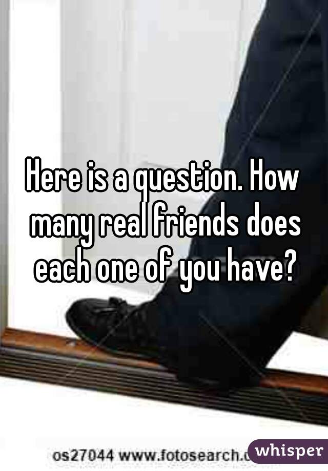 Here is a question. How many real friends does each one of you have?