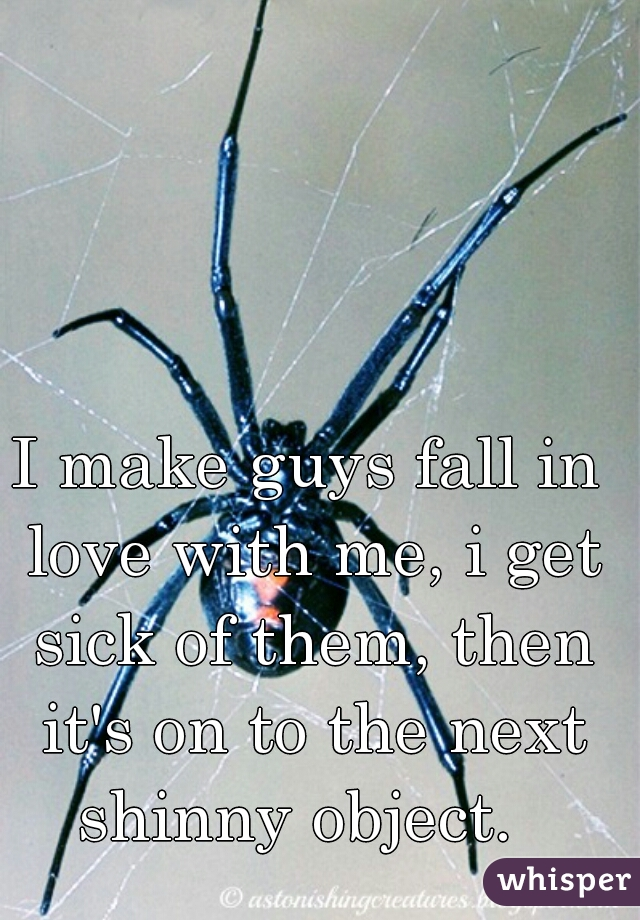 I make guys fall in love with me, i get sick of them, then it's on to the next shinny object.