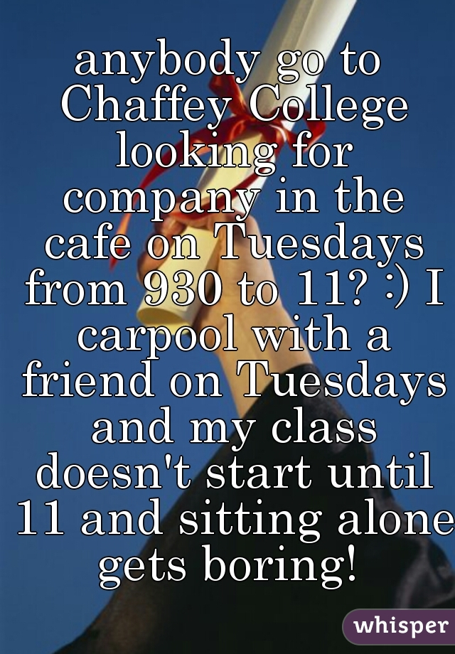 anybody go to Chaffey College looking for company in the cafe on Tuesdays from 930 to 11? :) I carpool with a friend on Tuesdays and my class doesn't start until 11 and sitting alone gets boring!