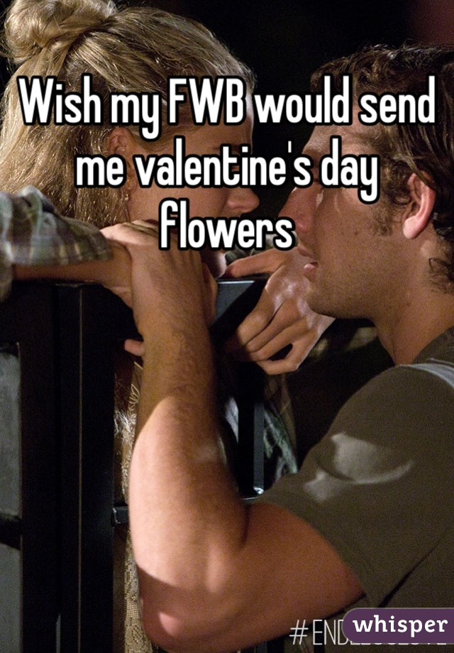 Wish my FWB would send me valentine's day flowers