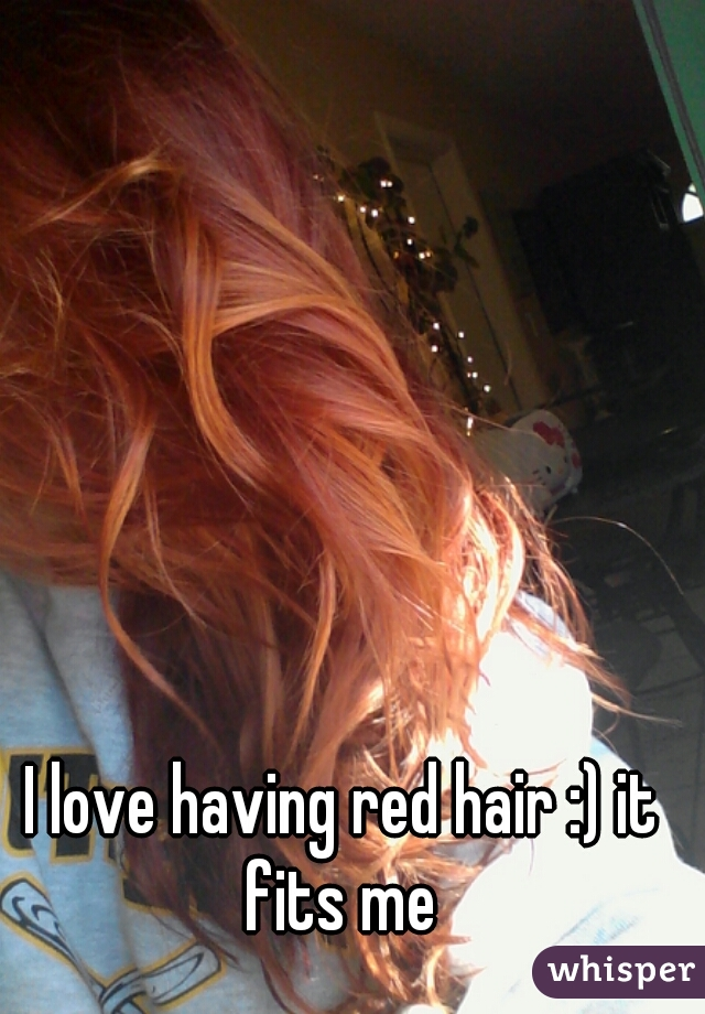 I love having red hair :) it fits me