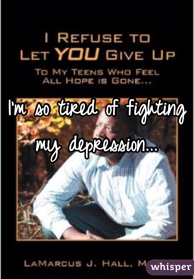 I'm so tired of fighting my depression...