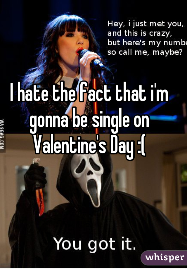 I hate the fact that i'm gonna be single on Valentine's Day :(