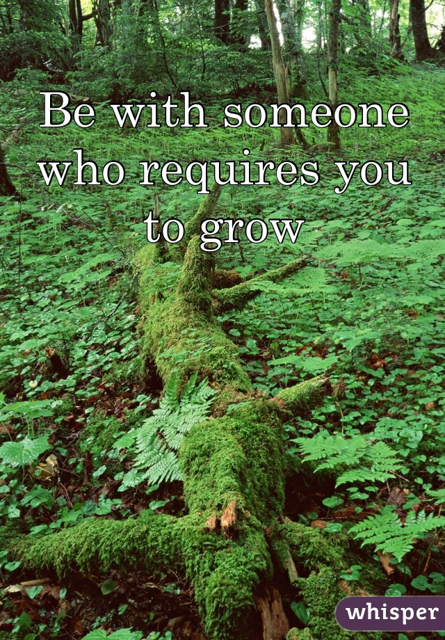 Be with someone who requires you to grow