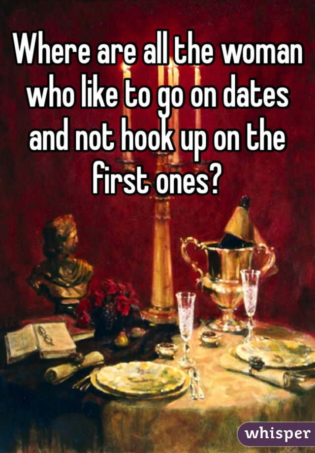 Where are all the woman who like to go on dates and not hook up on the first ones?