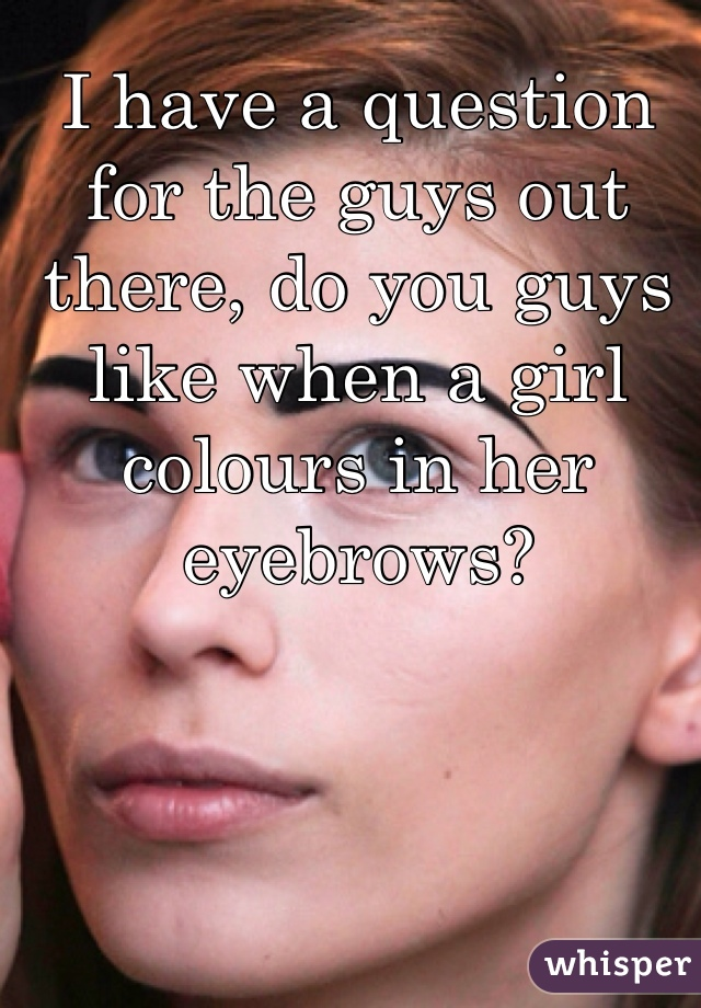 I have a question for the guys out there, do you guys like when a girl colours in her eyebrows?