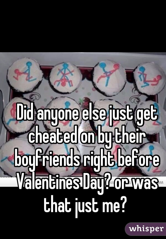 Did anyone else just get cheated on by their boyfriends right before Valentines Day? or was that just me?