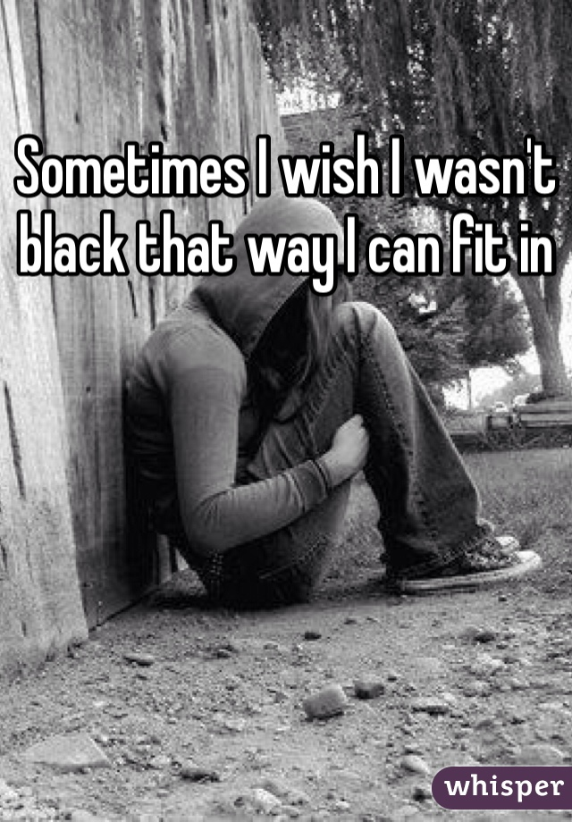 Sometimes I wish I wasn't black that way I can fit in