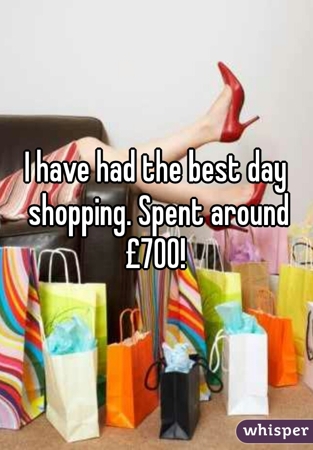 I have had the best day shopping. Spent around £700!