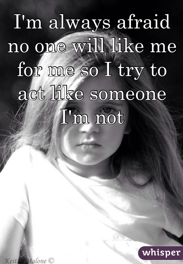 I'm always afraid no one will like me for me so I try to act like someone I'm not