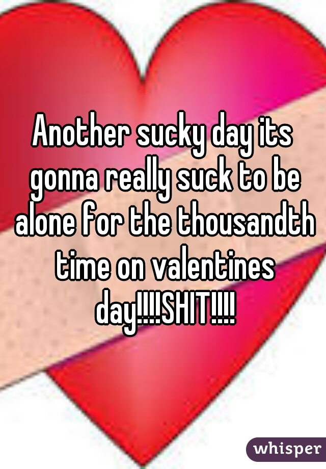 Another sucky day its gonna really suck to be alone for the thousandth time on valentines day!!!!SHIT!!!!