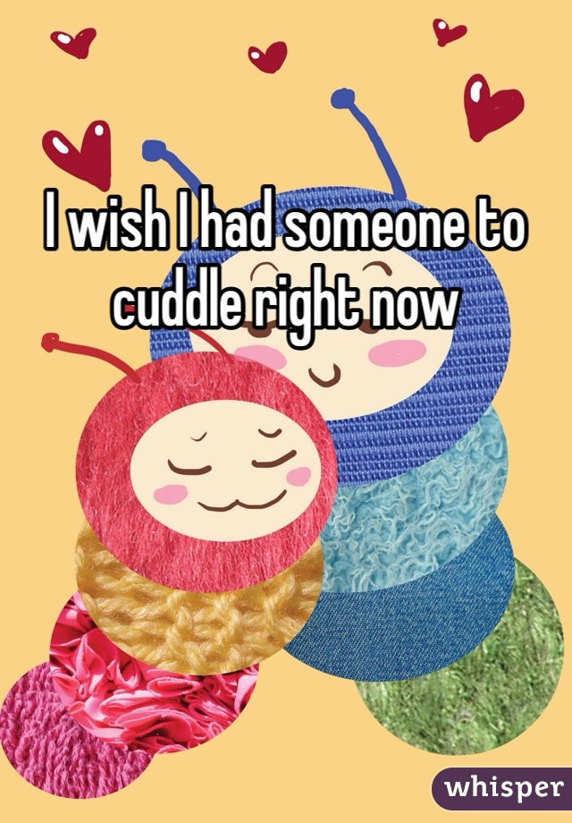 I wish I had someone to cuddle right now
