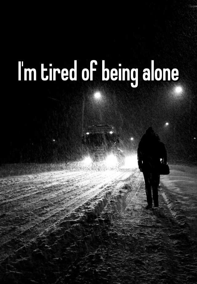 Im tired of being alone