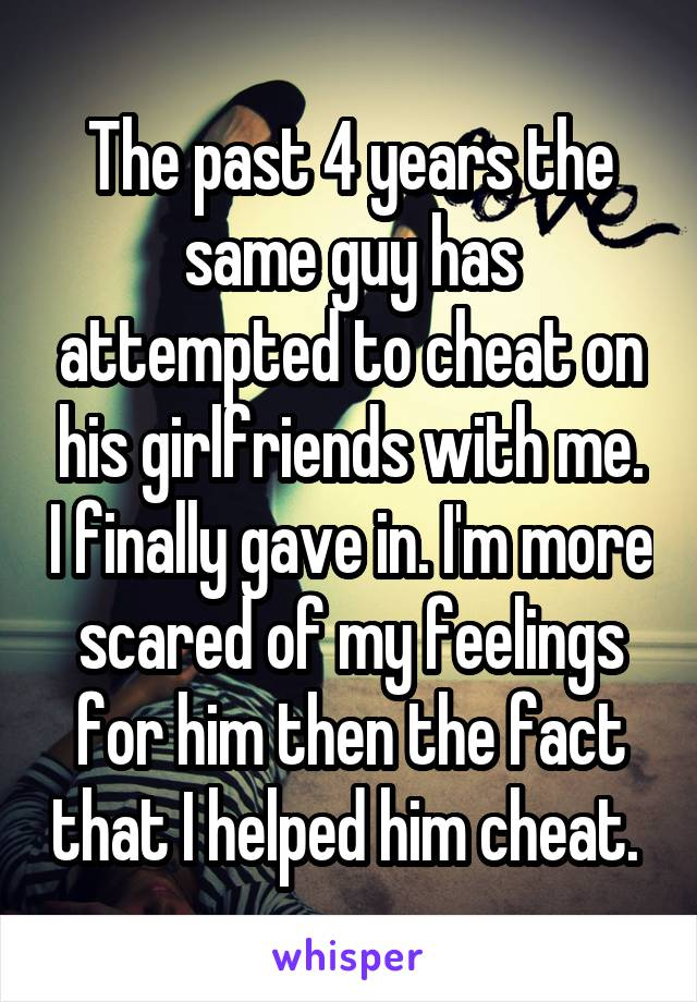 The past 4 years the same guy has attempted to cheat on his girlfriends with me. I finally gave in. I'm more scared of my feelings for him then the fact that I helped him cheat.