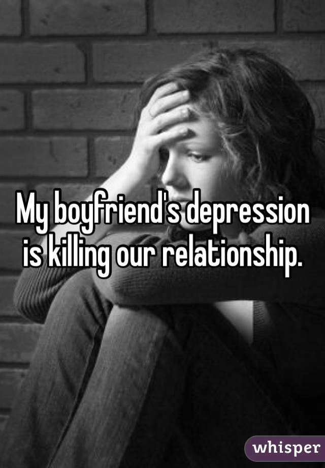 My boyfriend's depression is killing our relationship.