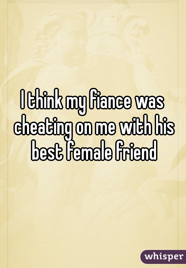 I think my fiance was cheating on me with his best female friend