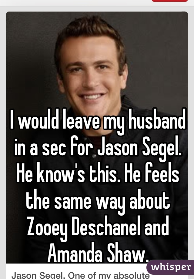 I would leave my husband in a sec for Jason Segel. He know's this. He feels the same way about Zooey Deschanel and Amanda Shaw.